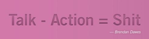 Talk - Action = Shit. Brendan Dawes